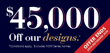 $45,000 Off our designs* Offer Ends 30th September 2020.
